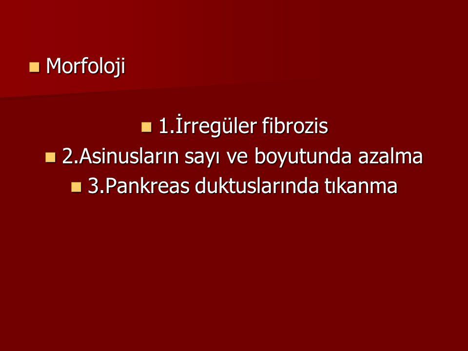 Morfoloji Morfoloji 1.İrregüler fibrozis 1.İrregüler fibrozis 2.Asinusların sayı ve boyutunda azalma 2.Asinusların sayı ve boyutunda azalma 3.Pankreas