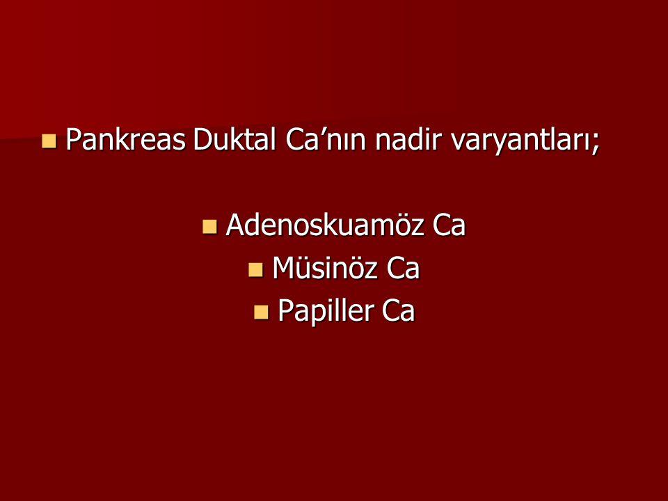 Pankreas Duktal Ca'nın nadir varyantları; Pankreas Duktal Ca'nın nadir varyantları; Adenoskuamöz Ca Adenoskuamöz Ca Müsinöz Ca Müsinöz Ca Papiller Ca