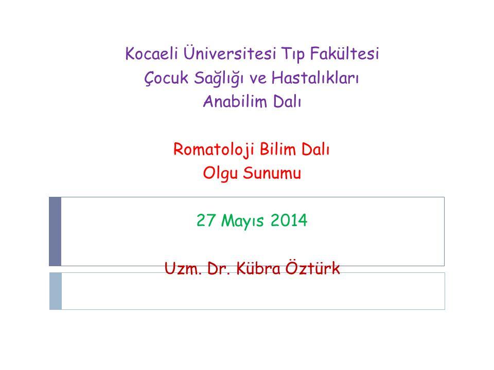 Kocaeli Üniversitesi Tıp Fakültesi Çocuk Sağlığı ve Hastalıkları Anabilim Dalı Romatoloji Bilim Dalı Olgu Sunumu 27 Mayıs 2014 Uzm. Dr. Kübra Öztürk