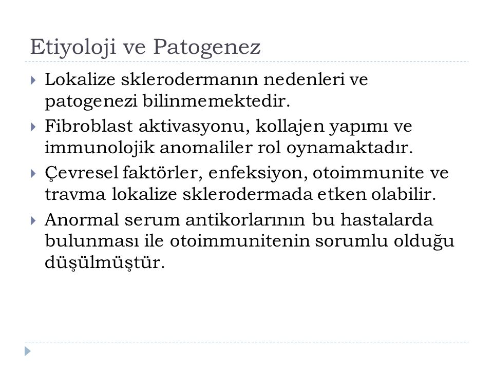 Etiyoloji ve Patogenez  Lokalize sklerodermanın nedenleri ve patogenezi bilinmemektedir.  Fibroblast aktivasyonu, kollajen yapımı ve immunolojik ano