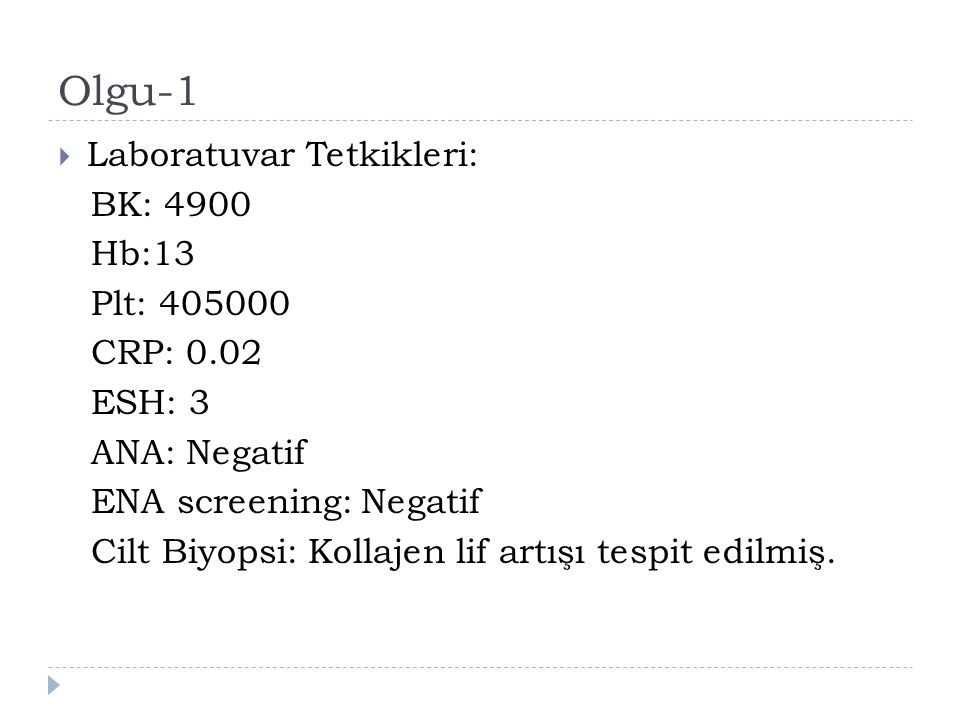 Olgu-1  Laboratuvar Tetkikleri: BK: 4900 Hb:13 Plt: 405000 CRP: 0.02 ESH: 3 ANA: Negatif ENA screening: Negatif Cilt Biyopsi: Kollajen lif artışı tes