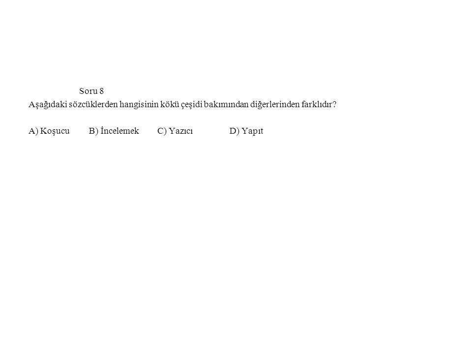 Soru 8 Aşağıdaki sözcüklerden hangisinin kökü çeşidi bakımından diğerlerinden farklıdır? A) Koşucu B) İncelemek C) Yazıcı D) Yapıt