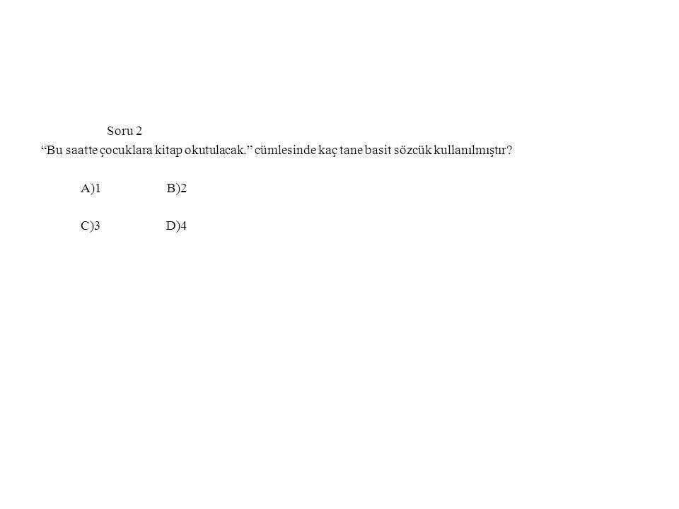 """Soru 2 """"Bu saatte çocuklara kitap okutulacak."""" cümlesinde kaç tane basit sözcük kullanılmıştır? A)1 B)2 C)3 D)4"""