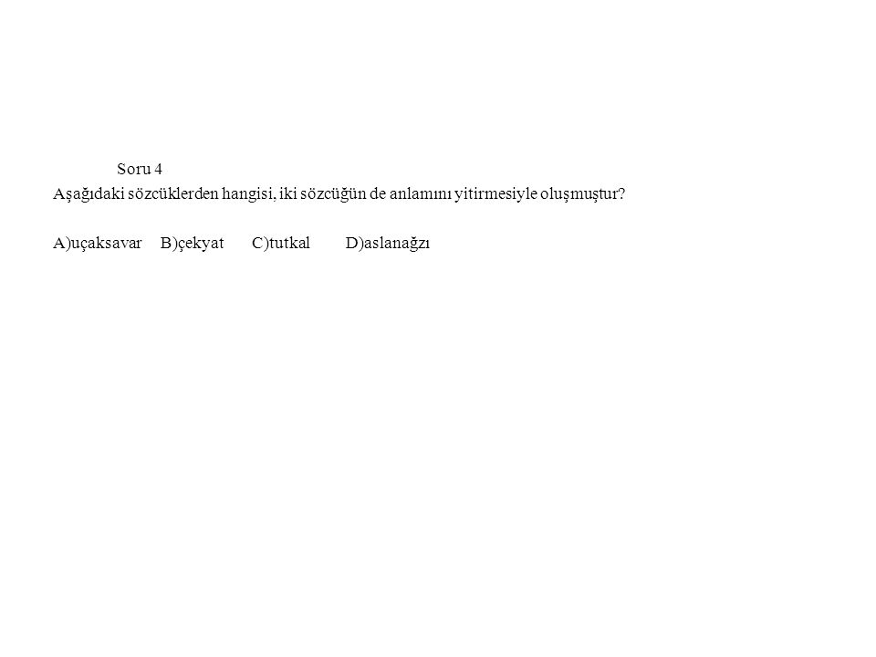 Soru 4 Aşağıdaki sözcüklerden hangisi, iki sözcüğün de anlamını yitirmesiyle oluşmuştur? A)uçaksavar B)çekyat C)tutkal D)aslanağzı