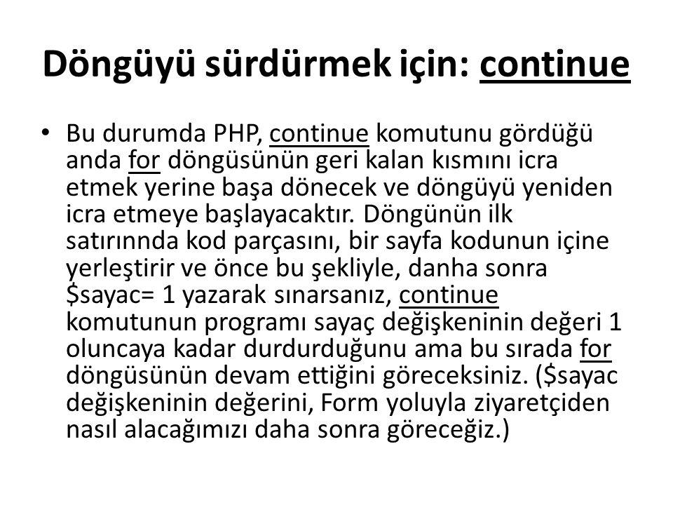 Döngüyü sürdürmek için: continue Bu durumda PHP, continue komutunu gördüğü anda for döngüsünün geri kalan kısmını icra etmek yerine başa dönecek ve döngüyü yeniden icra etmeye başlayacaktır.