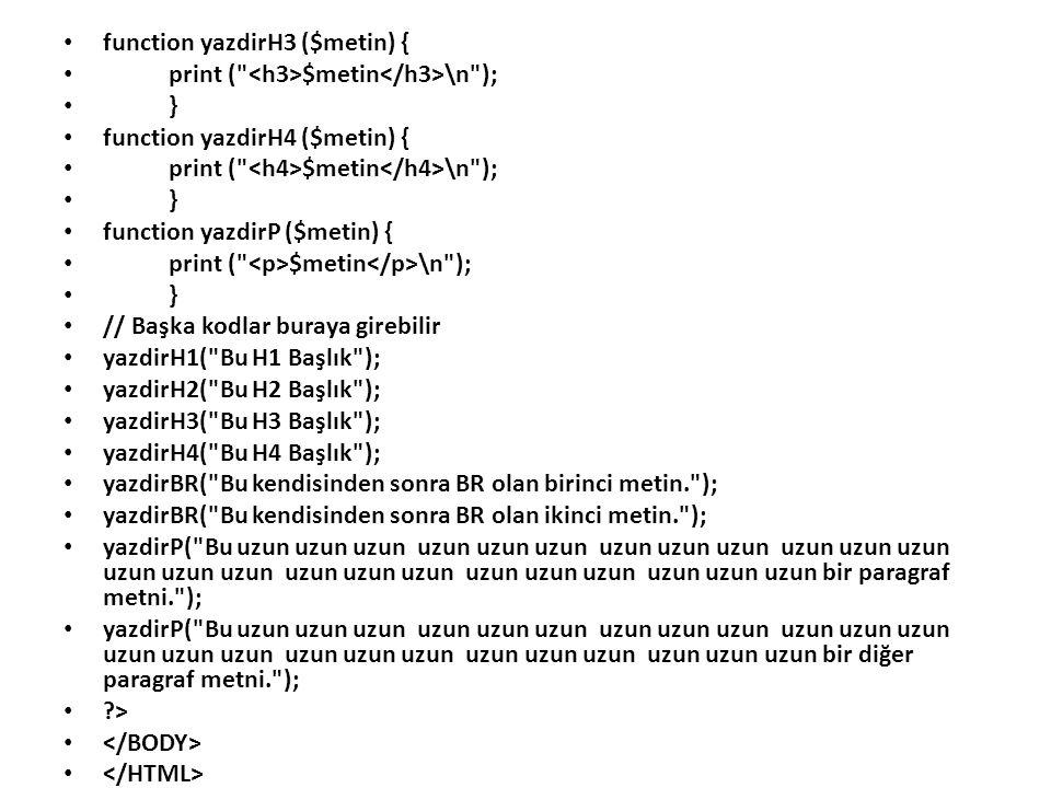 function yazdirH3 ($metin) { print ( $metin \n ); } function yazdirH4 ($metin) { print ( $metin \n ); } function yazdirP ($metin) { print ( $metin \n ); } // Başka kodlar buraya girebilir yazdirH1( Bu H1 Başlık ); yazdirH2( Bu H2 Başlık ); yazdirH3( Bu H3 Başlık ); yazdirH4( Bu H4 Başlık ); yazdirBR( Bu kendisinden sonra BR olan birinci metin. ); yazdirBR( Bu kendisinden sonra BR olan ikinci metin. ); yazdirP( Bu uzun uzun uzun uzun uzun uzun uzun uzun uzun uzun uzun uzun uzun uzun uzun uzun uzun uzun uzun uzun uzun uzun uzun uzun bir paragraf metni. ); yazdirP( Bu uzun uzun uzun uzun uzun uzun uzun uzun uzun uzun uzun uzun uzun uzun uzun uzun uzun uzun uzun uzun uzun uzun uzun uzun bir diğer paragraf metni. ); ?>