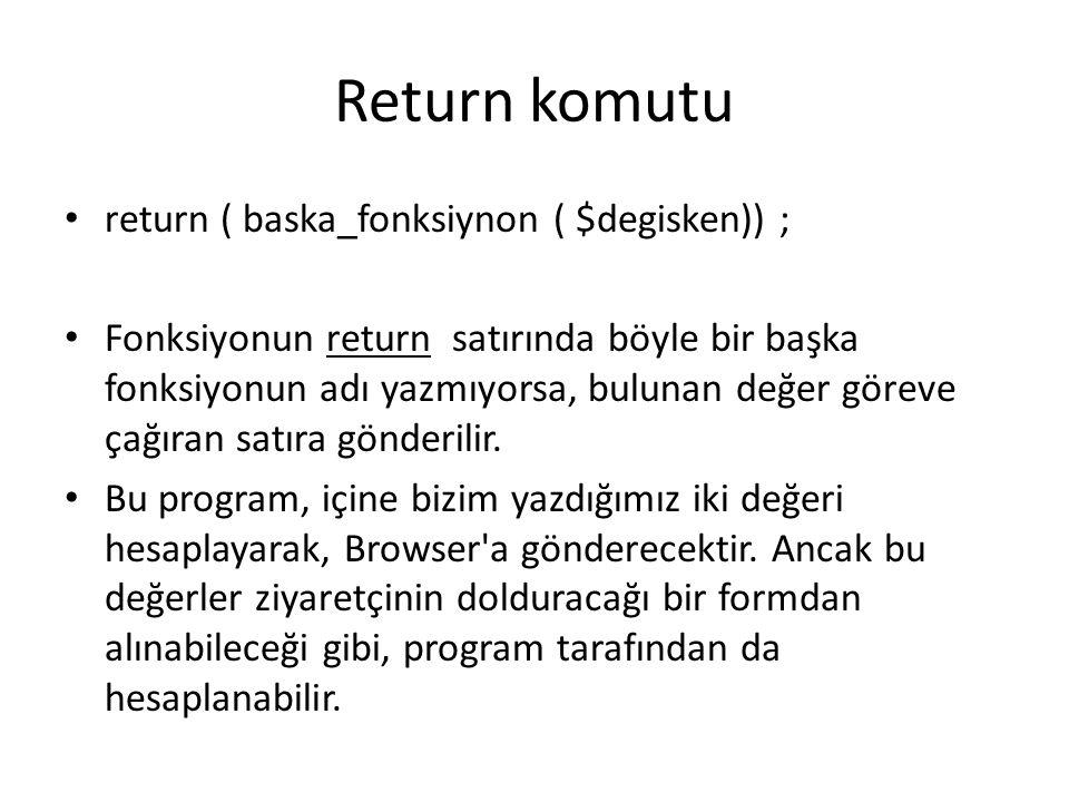 Return komutu return ( baska_fonksiynon ( $degisken)) ; Fonksiyonun return satırında böyle bir başka fonksiyonun adı yazmıyorsa, bulunan değer göreve