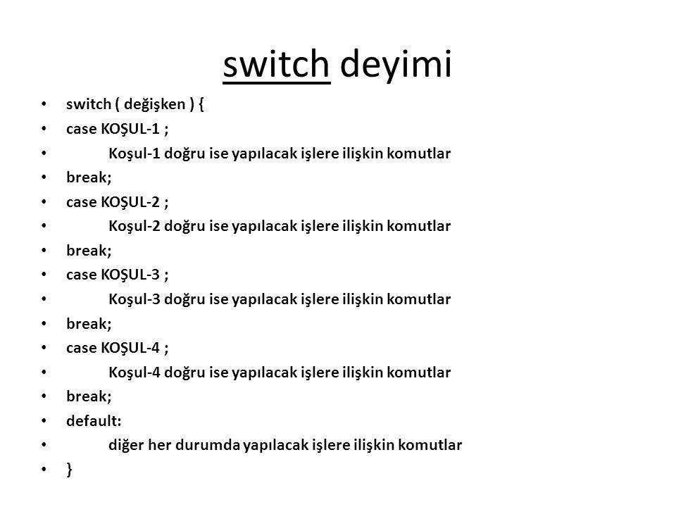 switch deyimi switch ( değişken ) { case KOŞUL-1 ; Koşul-1 doğru ise yapılacak işlere ilişkin komutlar break; case KOŞUL-2 ; Koşul-2 doğru ise yapılac