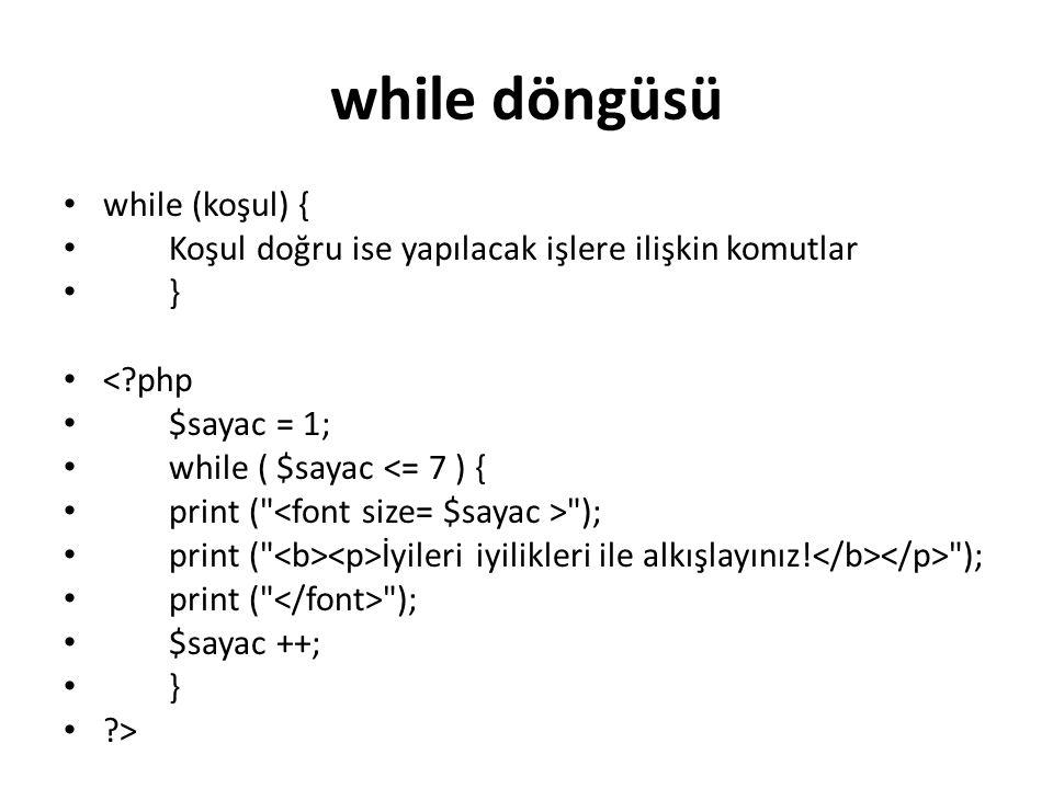 while döngüsü while (koşul) { Koşul doğru ise yapılacak işlere ilişkin komutlar } <?php $sayac = 1; while ( $sayac <= 7 ) { print (
