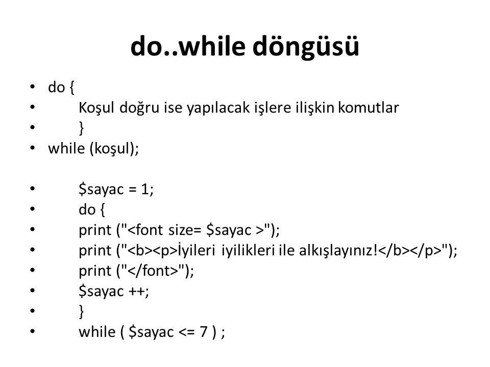 do..while döngüsü do { Koşul doğru ise yapılacak işlere ilişkin komutlar } while (koşul); $sayac = 1; do { print (