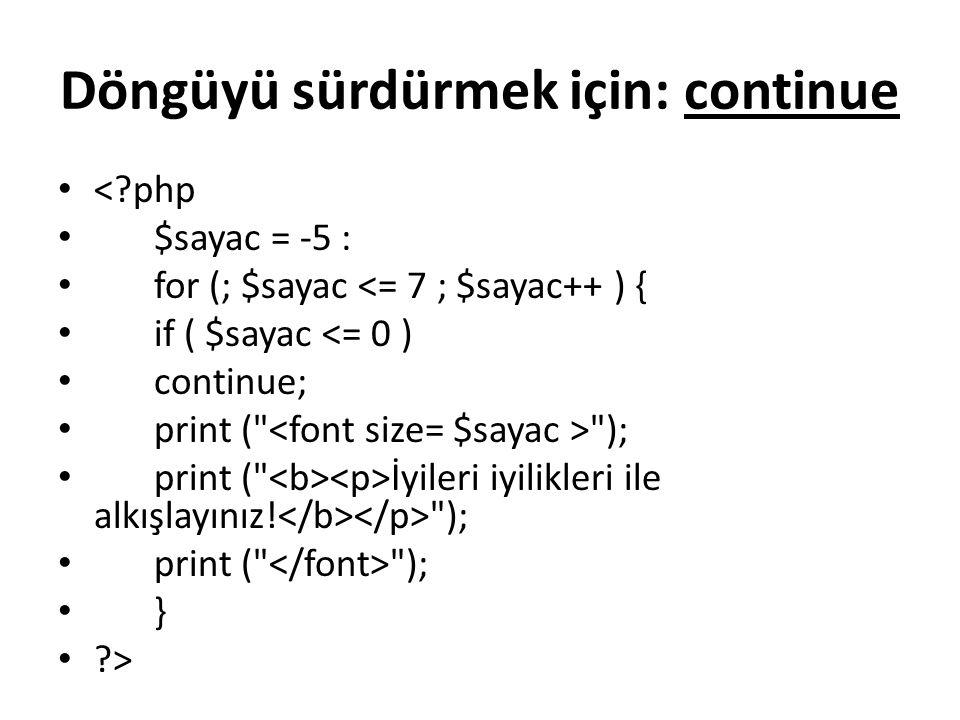Döngüyü sürdürmek için: continue <?php $sayac = -5 : for (; $sayac <= 7 ; $sayac++ ) { if ( $sayac <= 0 ) continue; print ( ); print ( İyileri iyilikleri ile alkışlayınız.