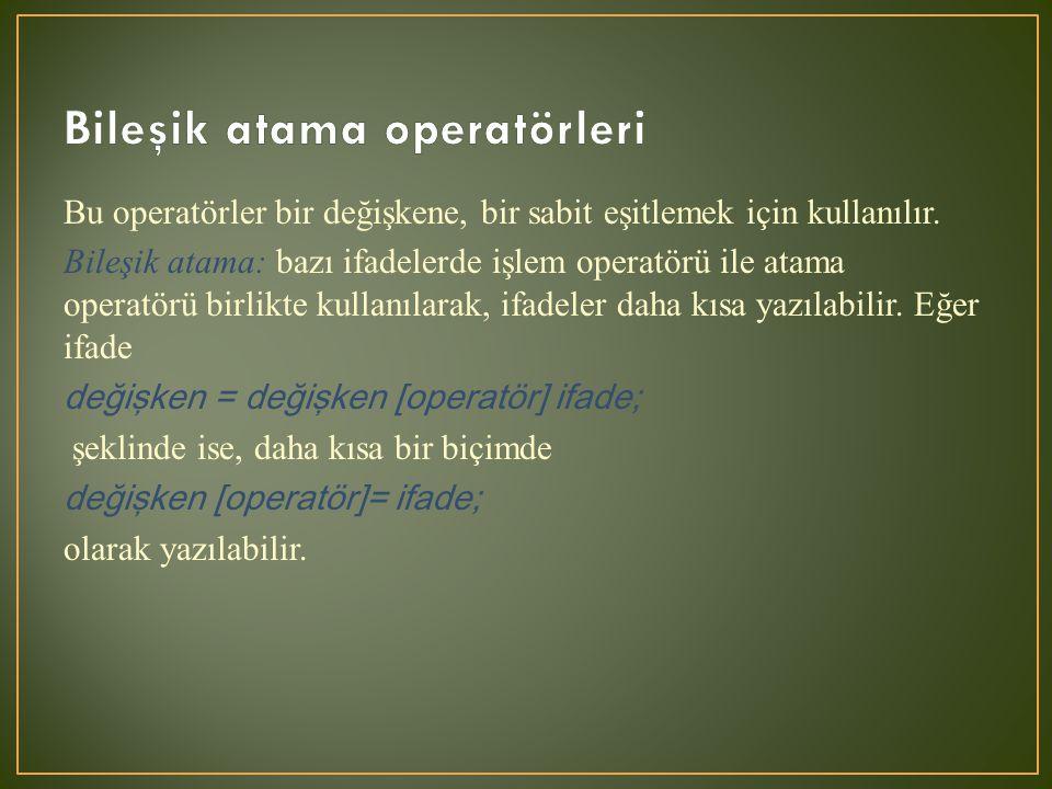 Bu operatörler bir değişkene, bir sabit eşitlemek için kullanılır. Bileşik atama: bazı ifadelerde işlem operatörü ile atama operatörü birlikte kullanı