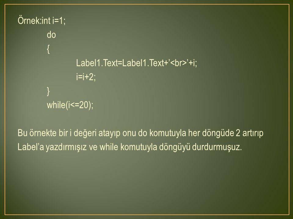 Örnek:int i=1; do { Label1.Text=Label1.Text+' '+i; i=i+2; } while(i<=20); Bu örnekte bir i değeri atayıp onu do komutuyla her döngüde 2 artırıp Label'