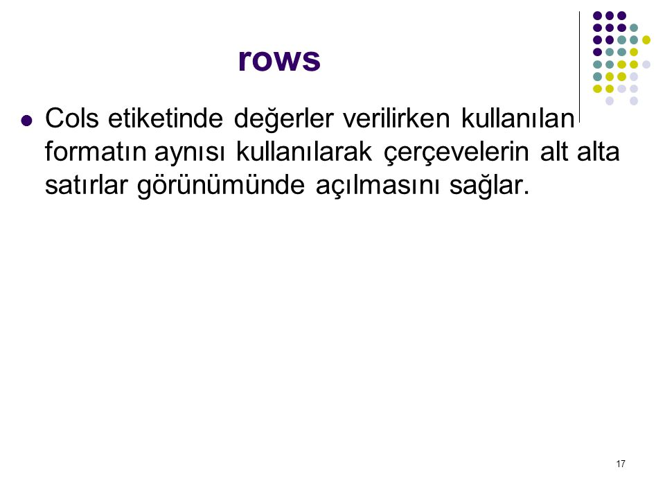17 rows Cols etiketinde değerler verilirken kullanılan formatın aynısı kullanılarak çerçevelerin alt alta satırlar görünümünde açılmasını sağlar.