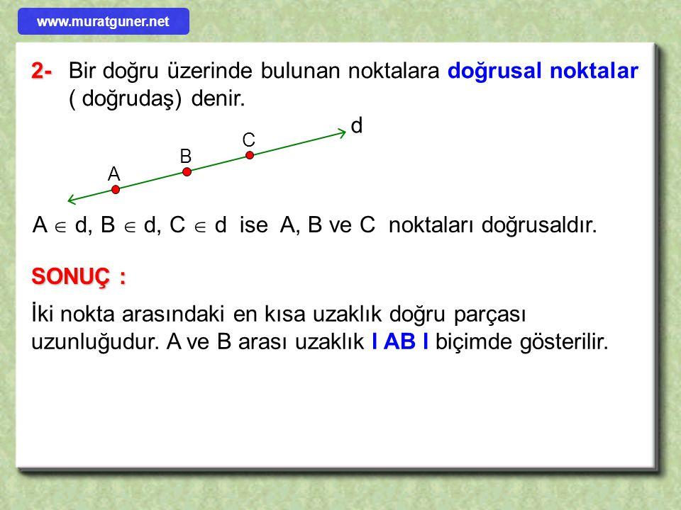 2-Bir doğru üzerinde bulunan noktalara doğrusal noktalar ( doğrudaş) denir. A B C d A  d, B  d, C  d ise A, B ve C noktaları doğrusaldır. SONUÇ : İ