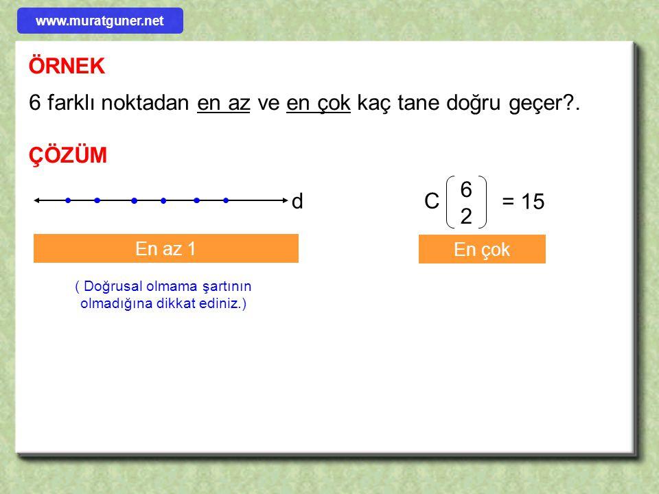 ÖRNEK 6 farklı noktadan en az ve en çok kaç tane doğru geçer?. ÇÖZÜM C 6262 = 15 En çok d En az 1 ( Doğrusal olmama şartının olmadığına dikkat ediniz.