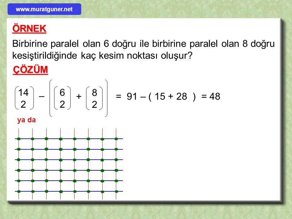 Birbirine paralel olan 6 doğru ile birbirine paralel olan 8 doğru kesiştirildiğinde kaç kesim noktası oluşur? ÖRNEK ÇÖZÜM 14 2 6 2 8 2 – + = 91 – ( 15