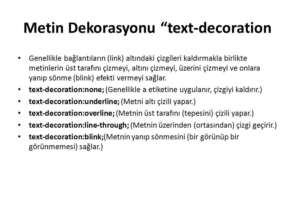 Örnek: a {text-decoration:none;} h1 {text-decoration:overline;} h2 {text-decoration:line-through;} h3 {text-decoration:underline;} h4 {text-decoration:blink;}