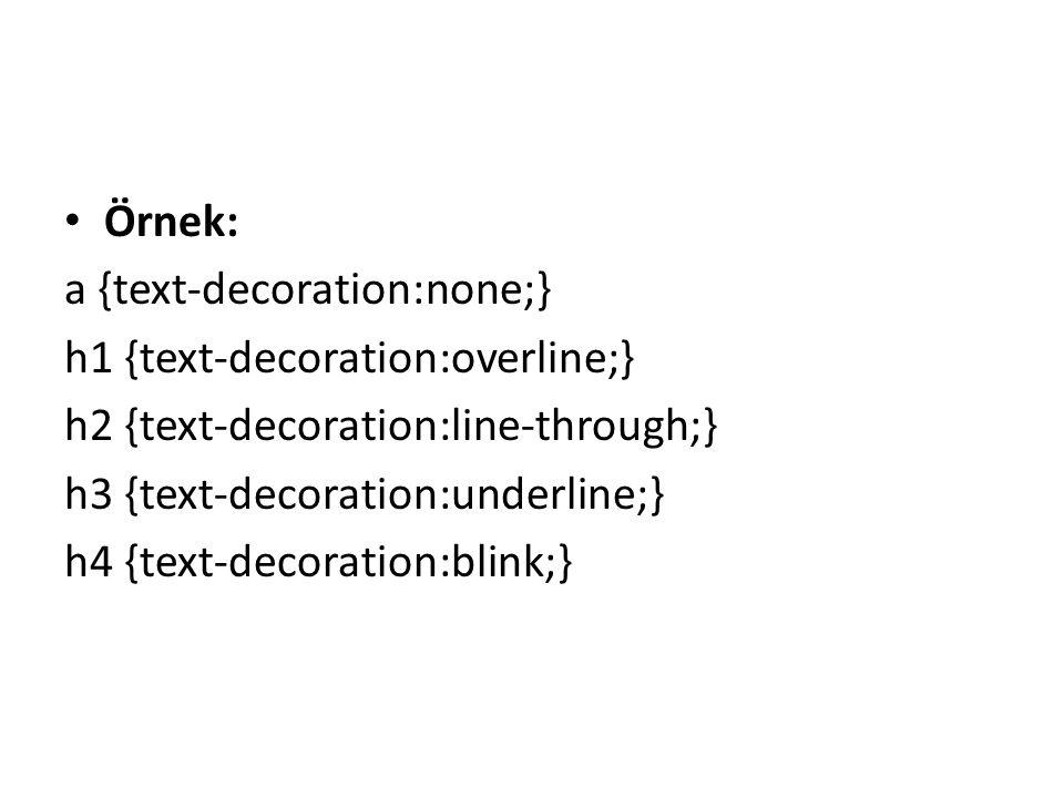 Örnek: a {text-decoration:none;} h1 {text-decoration:overline;} h2 {text-decoration:line-through;} h3 {text-decoration:underline;} h4 {text-decoration