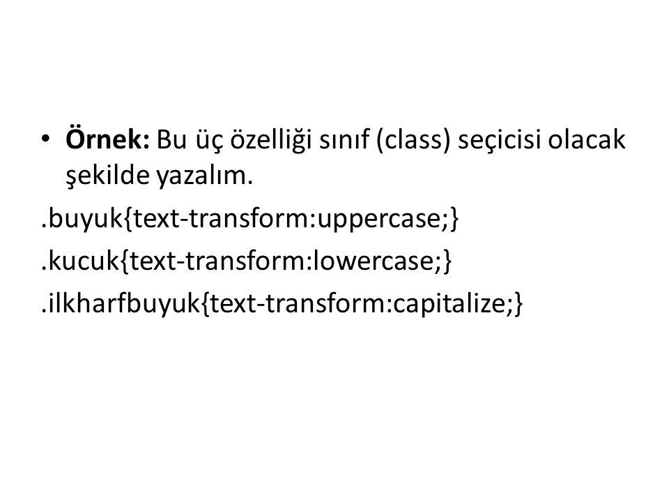 Örnek: Bu üç özelliği sınıf (class) seçicisi olacak şekilde yazalım..buyuk{text-transform:uppercase;}.kucuk{text-transform:lowercase;}.ilkharfbuyuk{te