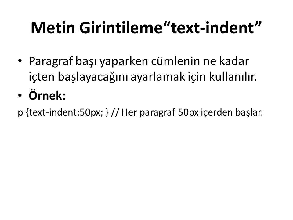 """Metin Girintileme""""text-indent"""" Paragraf başı yaparken cümlenin ne kadar içten başlayacağını ayarlamak için kullanılır. Örnek: p {text-indent:50px; } /"""