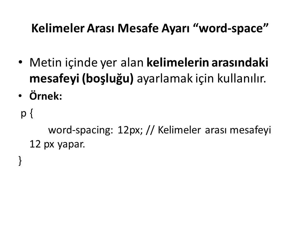 """Kelimeler Arası Mesafe Ayarı """"word-space"""" Metin içinde yer alan kelimelerin arasındaki mesafeyi (boşluğu) ayarlamak için kullanılır. Örnek: p { word-s"""