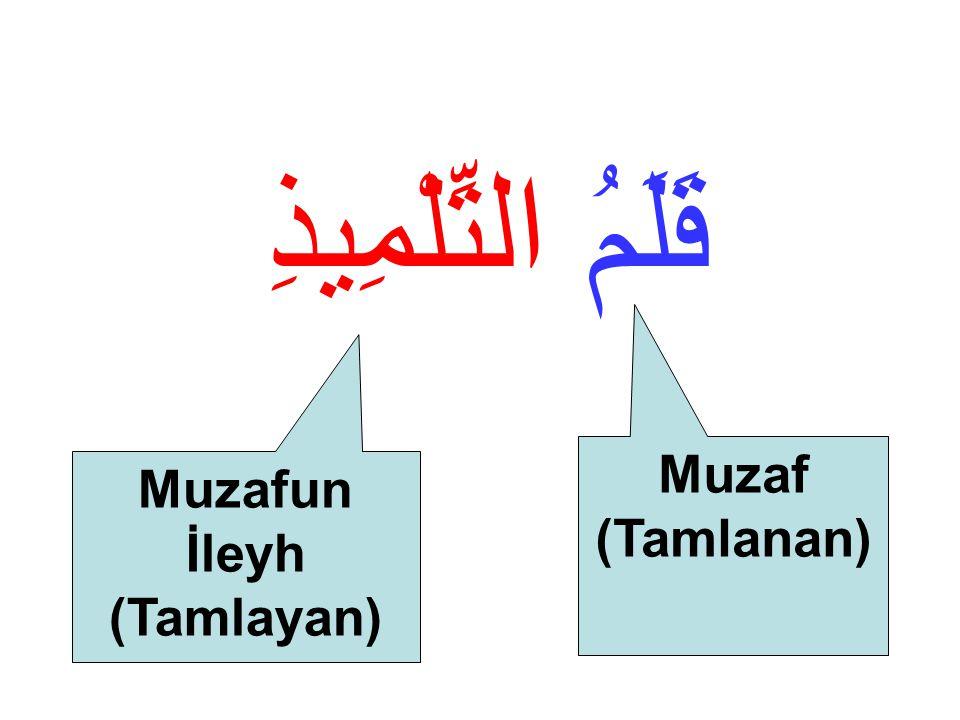 قَلَمُ التِّلْمِيذِ Öğrencinin kalemi İsim tamlamasında iki bölüm vardır. 1-Muzaf (Tamlanan) 2- Muzafun İleyh (Tamlayan) Örneğimizde Kalem ( قَلَمُ )