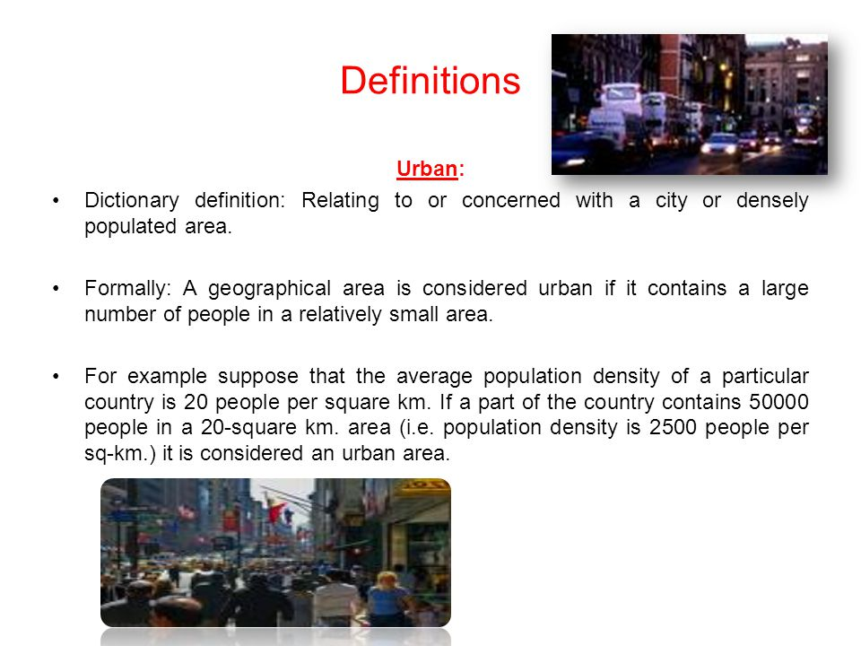 Definitions Urban: Dictionary definition: Relating to or concerned with a city or densely populated area.
