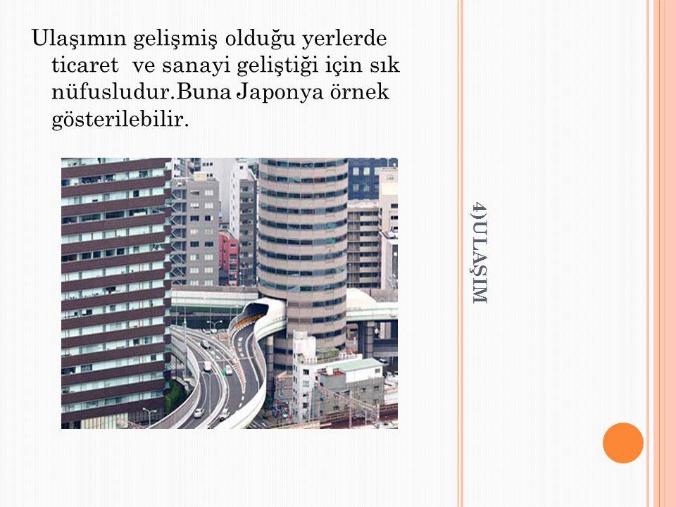 4)ULAŞIM Ulaşımın gelişmiş olduğu yerlerde ticaret ve sanayi geliştiği için sık nüfusludur.Buna Japonya örnek gösterilebilir.