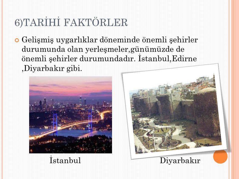 6)TARİHİ FAKTÖRLER Gelişmiş uygarlıklar döneminde önemli şehirler durumunda olan yerleşmeler,günümüzde de önemli şehirler durumundadır. İstanbul,Edirn