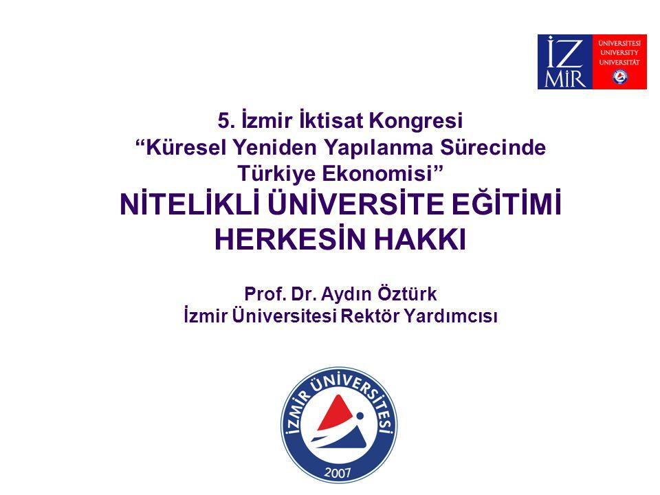 """5. İzmir İktisat Kongresi """"Küresel Yeniden Yapılanma Sürecinde Türkiye Ekonomisi"""" NİTELİKLİ ÜNİVERSİTE EĞİTİMİ HERKESİN HAKKI Prof. Dr. Aydın Öztürk İ"""