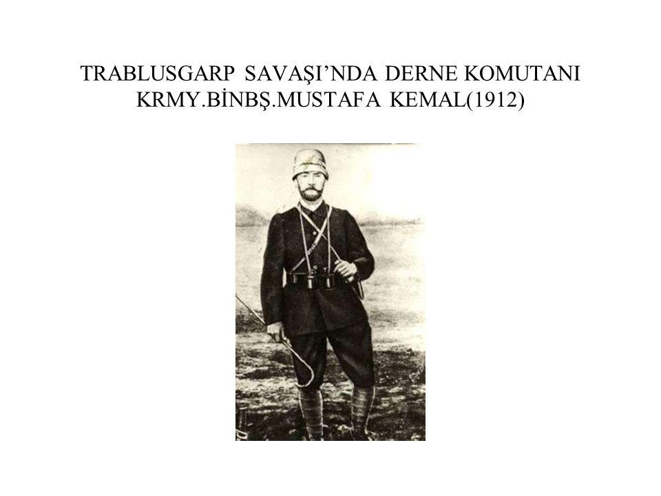TRABLUSGARP SAVAŞI'NDA DERNE KOMUTANI KRMY.BİNBŞ.MUSTAFA KEMAL(1912)