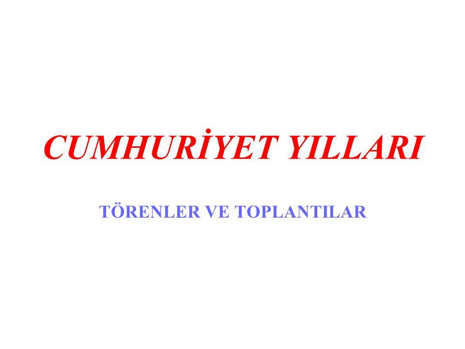 CUMHURİYET YILLARI TÖRENLER VE TOPLANTILAR