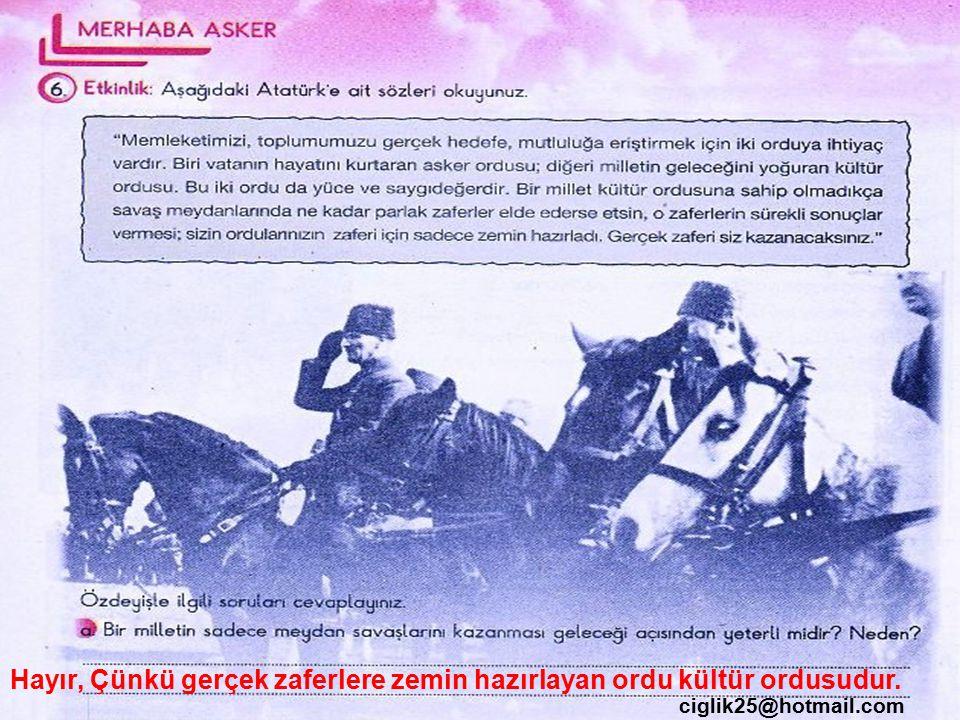 ciglik25@hotmail.com Hayır, Çünkü gerçek zaferlere zemin hazırlayan ordu kültür ordusudur.