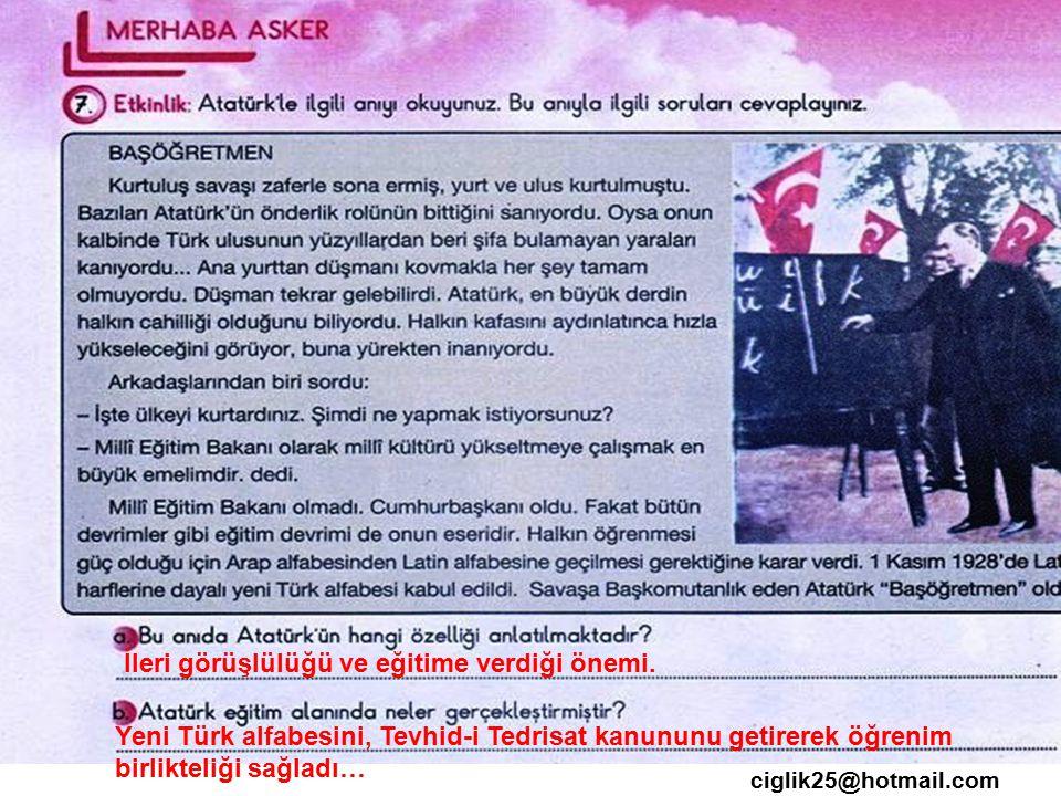 ciglik25@hotmail.com İleri görüşlülüğü ve eğitime verdiği önemi. Yeni Türk alfabesini, Tevhid-i Tedrisat kanununu getirerek öğrenim birlikteliği sağla