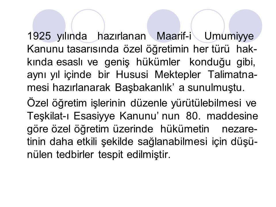 1925 yılında hazırlanan Maarif-i Umumiyye Kanunu tasarısında özel öğretimin her türü hak- kında esaslı ve geniş hükümler konduğu gibi, aynı yıl içinde