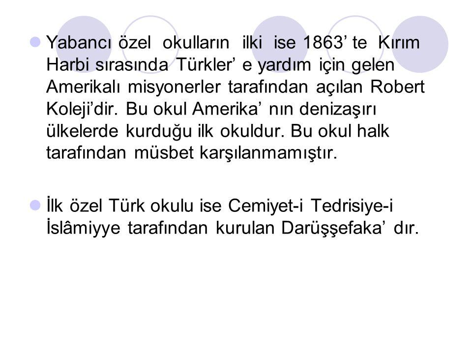 Yabancı özel okulların ilki ise 1863' te Kırım Harbi sırasında Türkler' e yardım için gelen Amerikalı misyonerler tarafından açılan Robert Koleji'dir.