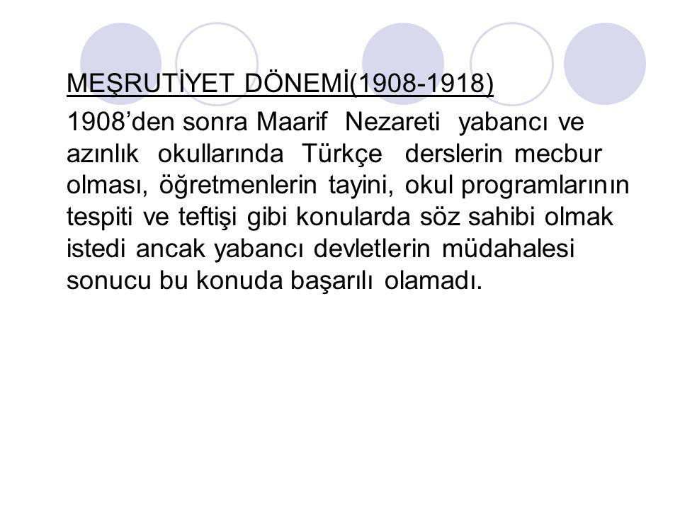 MEŞRUTİYET DÖNEMİ(1908-1918) 1908'den sonra Maarif Nezareti yabancı ve azınlık okullarında Türkçe derslerin mecbur olması, öğretmenlerin tayini, okul