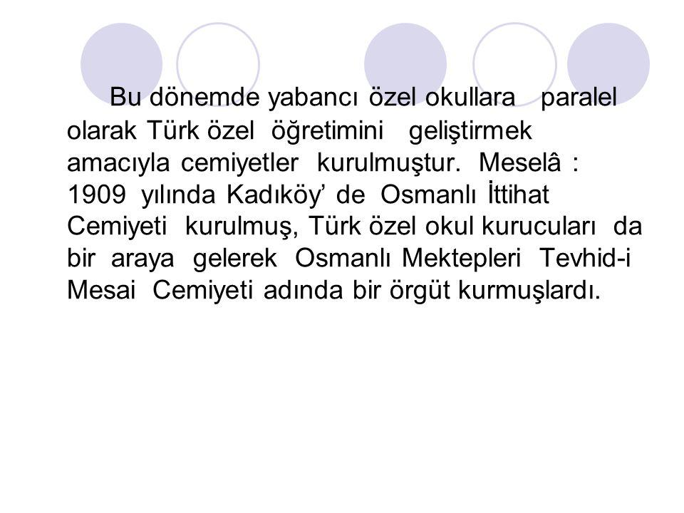 Bu dönemde yabancı özel okullara paralel olarak Türk özel öğretimini geliştirmek amacıyla cemiyetler kurulmuştur. Meselâ : 1909 yılında Kadıköy' de Os