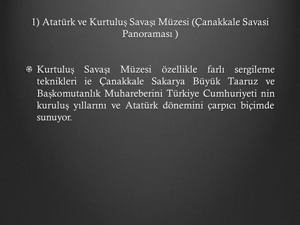 1) Atatürk ve Kurtulu ş Sava ş ı Müzesi (Çanakkale Savasi Panoraması ) Kurtulu ş Sava ş ı Müzesi özellikle farlı sergileme teknikleri ie Çanakkale Sak