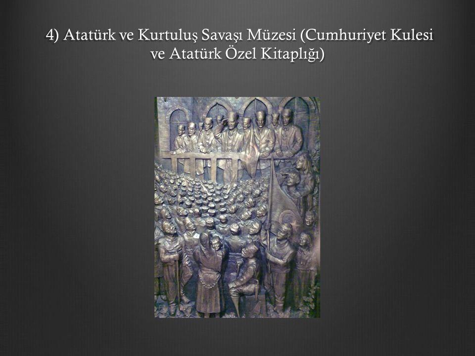 4) Atatürk ve Kurtulu ş Sava ş ı Müzesi (Cumhuriyet Kulesi ve Atatürk Özel Kitaplı ğ ı) 4) Atatürk ve Kurtulu ş Sava ş ı Müzesi (Cumhuriyet Kulesi ve