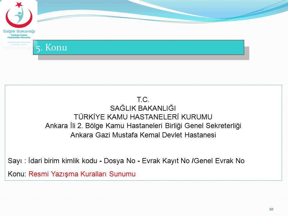 10 5. Konu T.C. SAĞLIK BAKANLIĞI TÜRKİYE KAMU HASTANELERİ KURUMU Ankara İli 2. Bölge Kamu Hastaneleri Birliği Genel Sekreterliği Ankara Gazi Mustafa K