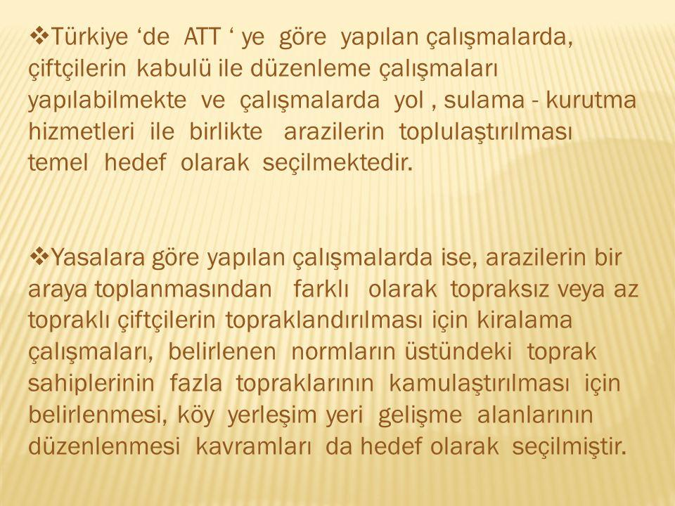  Türkiye 'de ATT ' ye göre yapılan çalışmalarda, çiftçilerin kabulü ile düzenleme çalışmaları yapılabilmekte ve çalışmalarda yol, sulama - kurutma hizmetleri ile birlikte arazilerin toplulaştırılması temel hedef olarak seçilmektedir.
