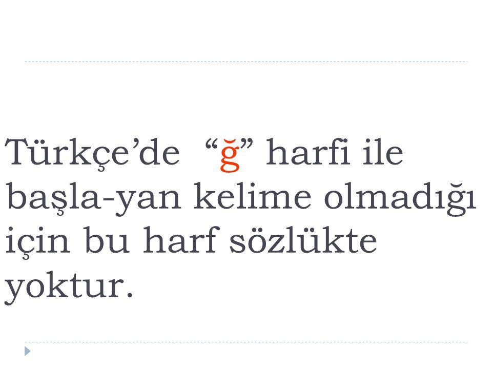 """Türkçe'de """"ğ"""" harfi ile başla-yan kelime olmadığı için bu harf sözlükte yoktur."""