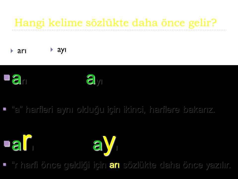 """Hangi kelime sözlükte daha önce gelir?  arı  ayı  a rı a yı  """"a"""" harfleri aynı olduğu için ikinci, harflere bakarız.  a r ı a y ı  """"r harfi önce"""
