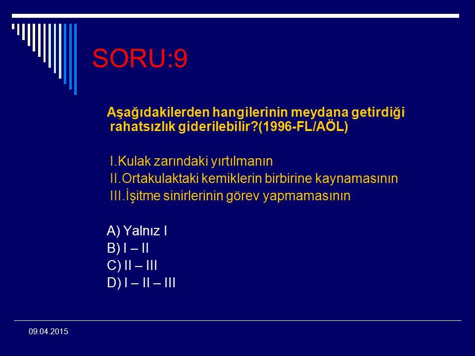 09.04.2015 SORU:9 Aşağıdakilerden hangilerinin meydana getirdiği rahatsızlık giderilebilir?(1996-FL/AÖL) I.Kulak zarındaki yırtılmanın II.Ortakulaktak