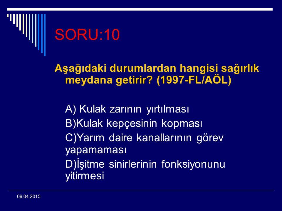 09.04.2015 SORU:10 Aşağıdaki durumlardan hangisi sağırlık meydana getirir? (1997-FL/AÖL) A) Kulak zarının yırtılması B)Kulak kepçesinin kopması C)Yarı