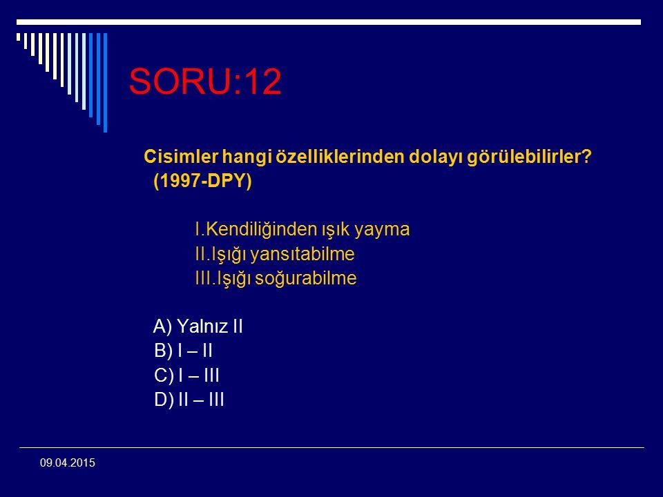 09.04.2015 SORU:12 Cisimler hangi özelliklerinden dolayı görülebilirler? (1997-DPY) I.Kendiliğinden ışık yayma II.Işığı yansıtabilme III.Işığı soğurab