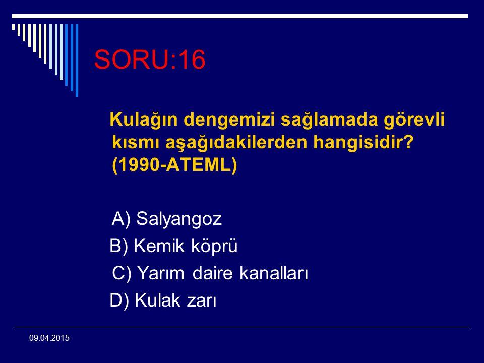 09.04.2015 SORU:16 Kulağın dengemizi sağlamada görevli kısmı aşağıdakilerden hangisidir? (1990-ATEML) A) Salyangoz B) Kemik köprü C) Yarım daire kanal