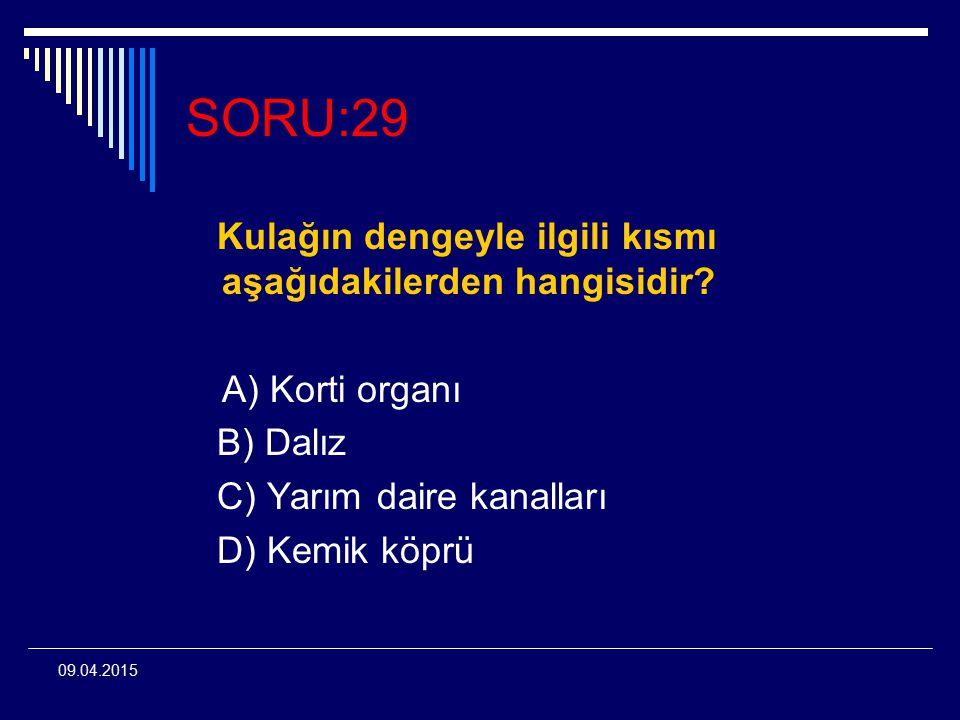 09.04.2015 SORU:29 Kulağın dengeyle ilgili kısmı aşağıdakilerden hangisidir? A) Korti organı B) Dalız C) Yarım daire kanalları D) Kemik köprü